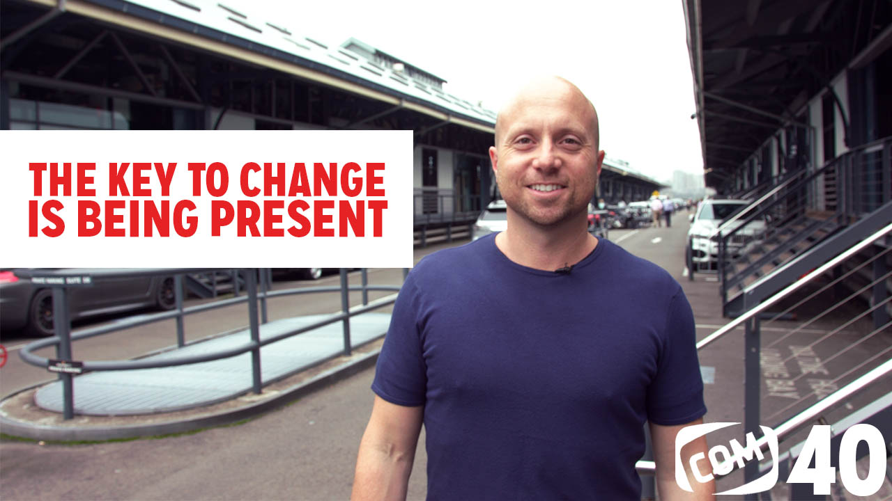 The Key To Change Is Being Present #40